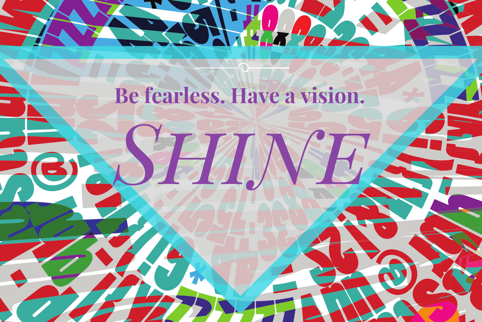Be fearless. Bloom. Have a vision. Shine.